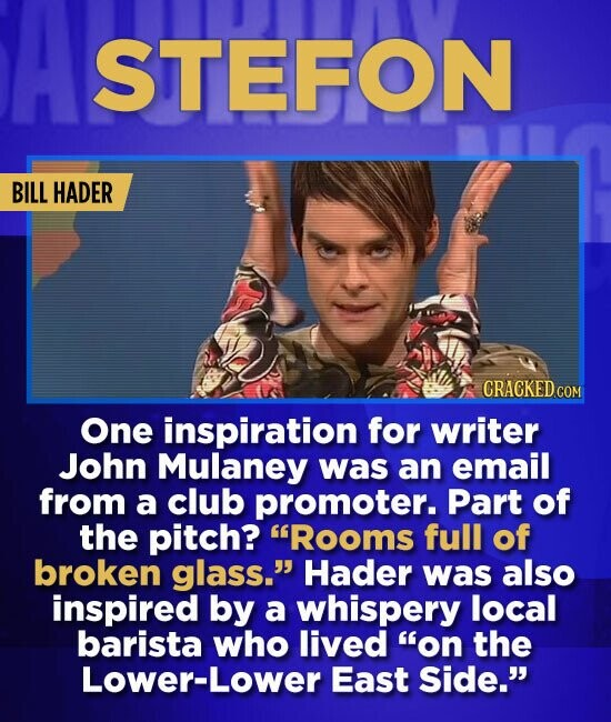 A STEFON BILL HADER One inspiration for writer John Mulaney was an email from a club promoter. Part of the pitch? Rooms full of broken glass. Hader