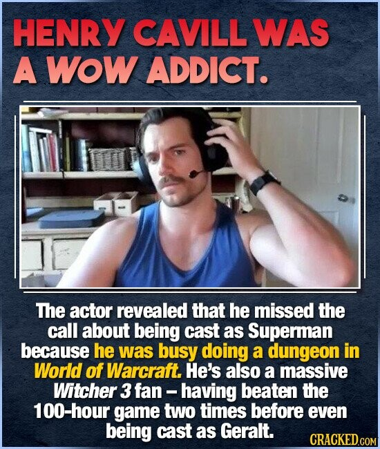 HENRY CAVILL WAS A Wow ADDICT. The actor revealed that he missed the call about being cast as Superman because he was busy doing a dungeon in World of Warcraft. He's also a massive Witcher 3 fan -having beaten the 100-hour game two times before even being cast as Geralt.