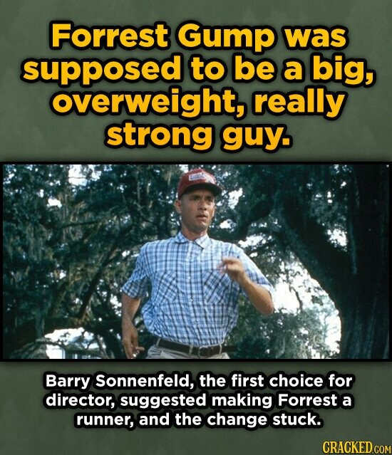 Forrest Gump was supposed to be a big, overweight, really strong guy. Barry Sonnenfeld, the first choice for director, suggested making Forrest a runner, and the change stuck. CRACKED COM