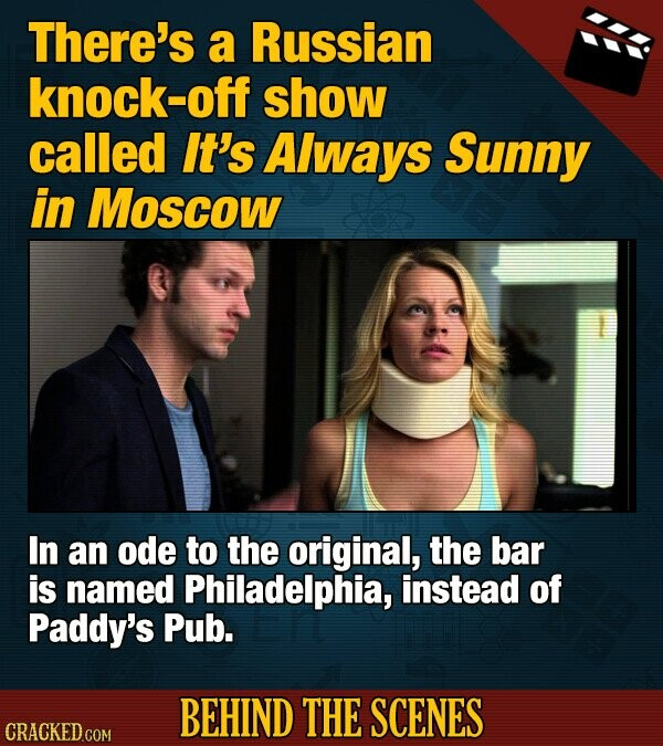 There's a Russian knock-off show called It's Always Sunny in Moscow In an ode to the original, the bar is named Philadelphia, instead of Paddy's Pub. BEHIND THE SCENES CRACKED COM