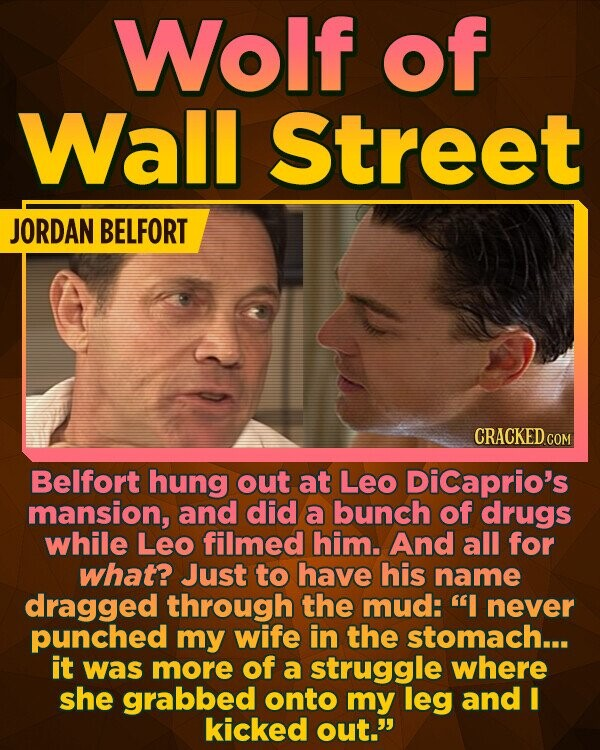 Wolf of Wall Street JORDAN BELFORT CRACKED CON Belfort hung out at Leo DiCaprio's mansion, and did a bunch of drugs while Leo filmed him. And all for what? Just to have his name dragged through the mud: I never punched my wife in the stomach... it was more of a
