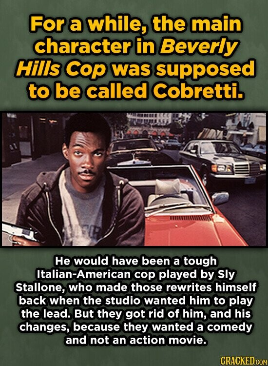 For a while, the main character in Beverly Hills COP was supposed to be called Cobretti. He would have been a tough Italian-American cop played by Sly Stallone, who made those rewrites himself back when the studio wanted him to play the lead. But they got rid of him, and