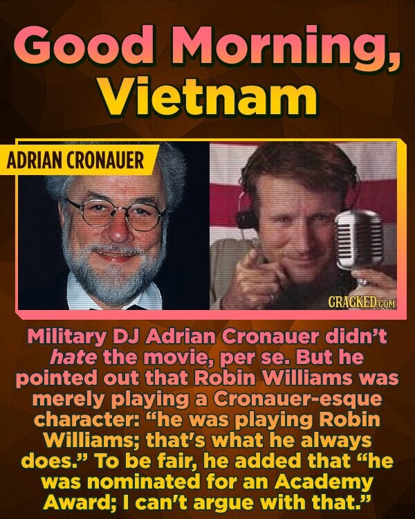 Good Morning, Vietnam ADRIAN CRONAUER CRACKED cC Military DJ Adrian Cronauer didn't hate the movie, per se. But he pointed out that Robin Williams was merely playing a Cronauer- -esque character: he was playing Robin Williams; that's what he always does. To be fair, he added that he was nominated for