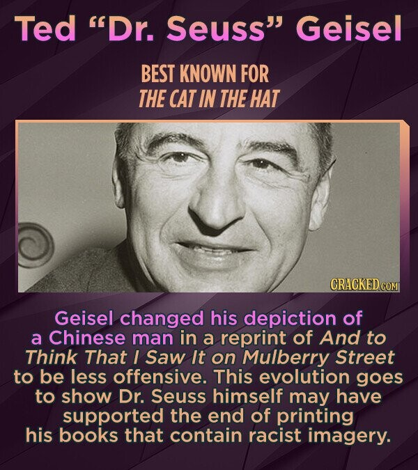 Ted Dr. Seuss Geisel BEST KNOWN FOR THE CAT IN THE HAT Geisel changed his depiction of a Chinese man in a reprint of And to Think That I Saw It on Mulberry Street to be less offensive. This evolution goes to show Dr. Seuss himself may have supported