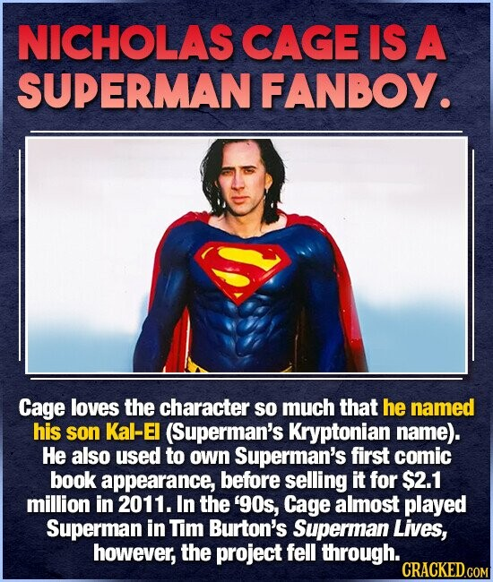 NICHOLAS CAGE IS A SUPERMAN FANBOY. Cage loves the character so much that he named his son Kal-EI (Superman's Kryptonian name). He also used to own Superman's first comic book appearance, before selling it for $2.1 million in 2011. In the '90s, Cage almost played Superman in Tim Burton's Superman