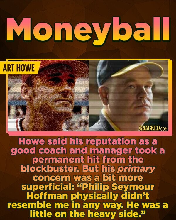 Moneyball ART HOWE CRACKED.COM Howe said his reputation as a good coach and manager took a permanent hit from the blockbuster. But his primary concern was a bit more superficial: Philip Seymour Hoffman physically didn't resemble me in any way. He was a little on the heavy side.'