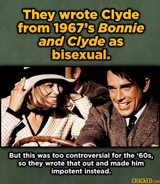 They wrote Clyde from 1967's Bonnie and Clyde as bisexual. But this was too controversial for the '60s, so they wrote that out and made him impotent instead. CRACKED COM