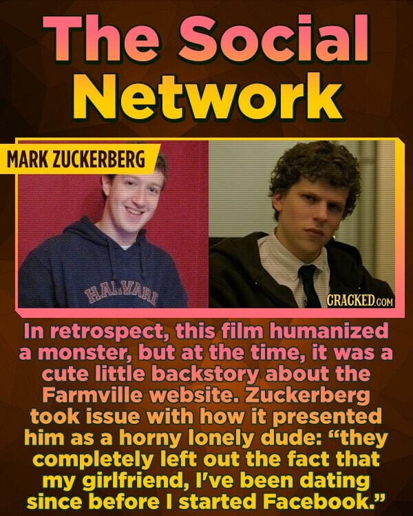 The Social Network MARK ZUCKERBERG HALVART CRACKED.COM In retrospect, this film humanized a monster, but at the time, it was a cute little backstory about the Farmville website. Zuckerberg took issue with how it presented him as a horny lonely dude: they completely left out the fact that my girlfriend,