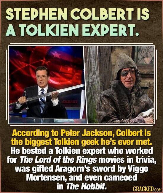STEPHEN COLBERT IS A TOLKIEN EXPERT. OLURT According to Peter Jackson, Colbert is the biggest Tolkien geek he's ever met. He bested a Tolkien expert who worked for The Lord of the Rings movies in trivia, was gifted Aragom's sword by Viggo Mortensen, and even cameoed in The Hobbit.