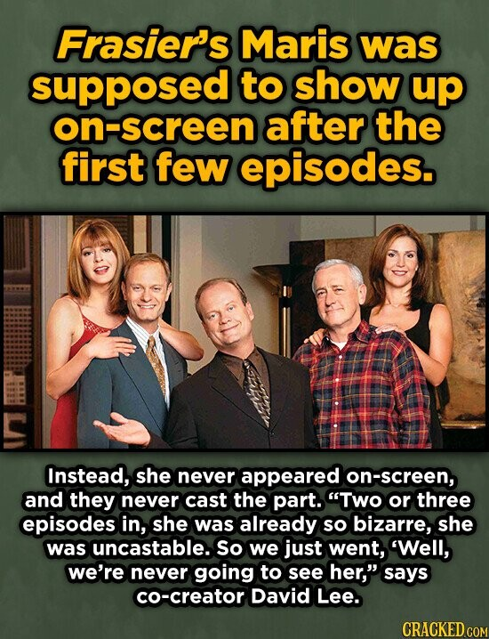Frasier's Maris was supposed to show up n-screen after the first few episodes. Instead, she never appeared on-screen, and they never cast the part. Two or three episodes in, she was already sO bizarre, she was uncastable. So we just went, 'Well, we're never going to see her, says co-creator