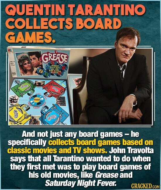 QUENTIN TARANTINO COLLECTS BOARD GAMES. MB GREASE Oubie GTSO GL O Anp np Gs GRESE And not just any board games- he specifically collects board games based on classic movies and TV shows. John Travolta says that all Tarantino wanted to do when they first met was to play