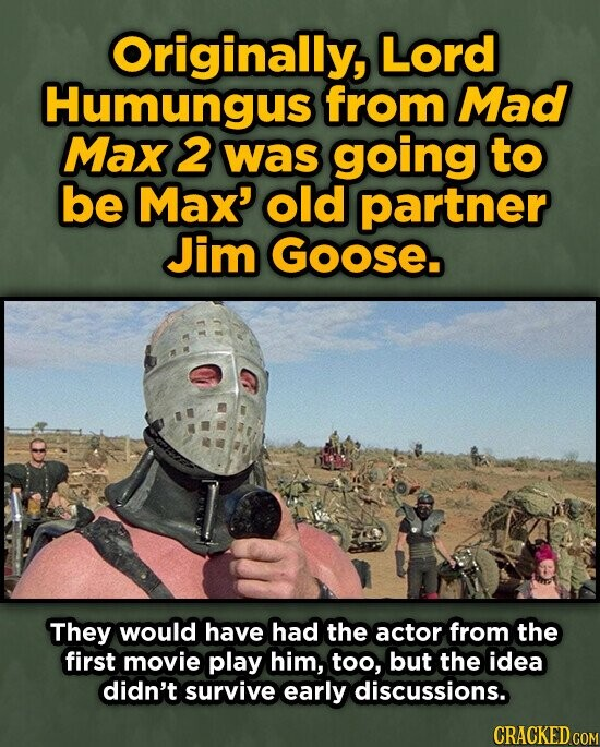 Originally, Lord Humungus from Mad Max 2 was going to be Max' old partner Jim Goose. They would have had the actor from the first movie play him, too, but the idea didn't survive early discussions.