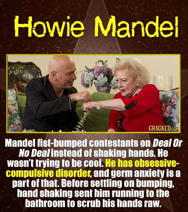 Howie Mandel CRACKED CON Mandel fist-bumped contestants on Deal Or No Dealinstead of shaking hands. He wasn't trying to be COoOl. He has obsessive- co