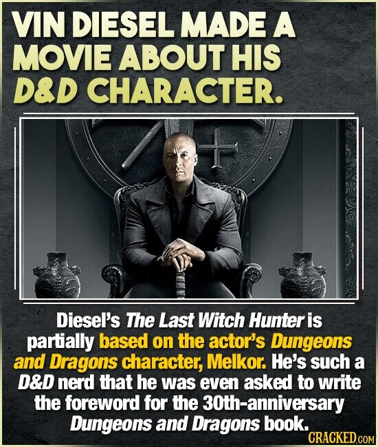 VIN DIESEL MADE A MOVIE ABOUT HIS D&D CHARACTER. Diesel's The Last Witch Hunter is partially based on the actor's Dungeons and Dragons character, Melkor. He's such a D&D nerd that he was even asked to write the foreword for the 30th-anniversary Dungeons and Dragons book.