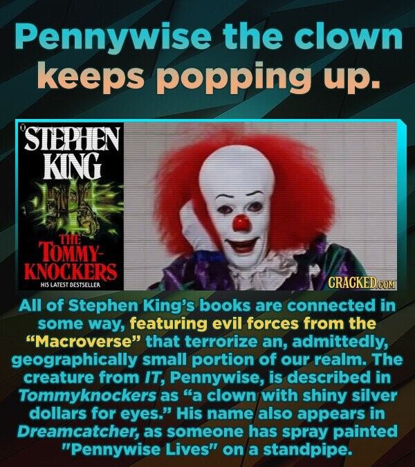 Pennywise the clown keeps popping up. STEPHEN KING THE TOMMY- KNOCKERS CRACKED COM HIS LATEST DESTSELLER All of Stephen King's books are connected in some way, featuring evil forces from the Macroverse that terrorize an, admittedly, geographically small portion of our realm. The creature from IT, Pennywise, is described in Tommyknockersa as