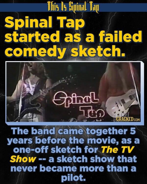 This Is Biinlidl Tig Spinal Tap started as a failed comedy sketch. GpinaL T The band came together 5 years before the movie, as a one-off sketch for The TV Show -- a sketch show that never became more than a pilot.