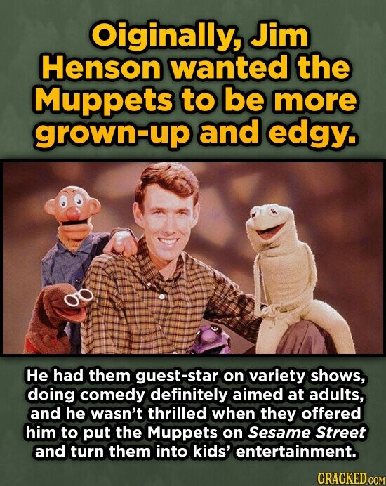 Oiginally, Jim Henson wanted the Muppets to be more grown-up and edgy. HE had them guest-star on variety shows, doing comedy definitely aimed at adults, and he wasn't thrilled when they offered him to put the Muppets on Sesame Street and turn them into kids' entertainment.