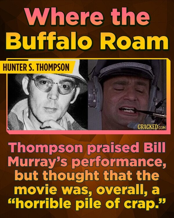 Where the Buffalo Roam HUNTER S. THOMPSON Thompson praised Bill Murray's formance, but thought that the movie was, overall, a 'horrible pile of crap.