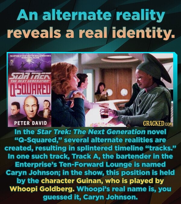 An alternate reality reveals a real identity. SiATIONS STFAEA THHE HEXT EEFaT SQUARED PETER DAVID CRACKEDcO CONE In the Star Trek: The Next Generation novel Q-Squared, several alternate realities are created, resulting in splintered timeline tracks. In one such track, Track A, the bartender in the Enterprise's Ten-Forward Lounge is