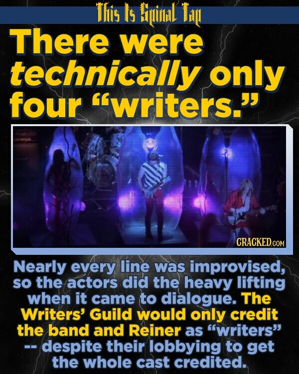 This Is Biinil Ti There were technically only four writers. Nearly every line was improvised, sO the actors did the heavy lifting when it came to dialogue. The Writers' Guild would only credit the band and Reiner as writers -- despite their lobbying to get the whole cast credited.