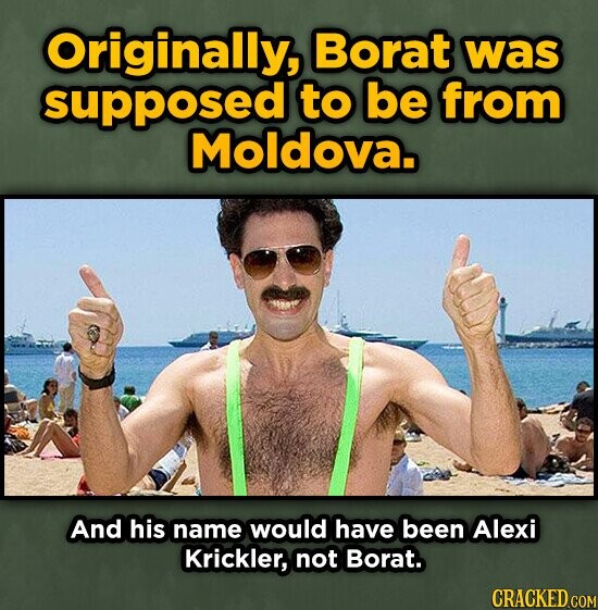 Originally, Borat was supposed to be from Moldova. And his name would have been Alexi Krickler, not Borat. CRACKED COM