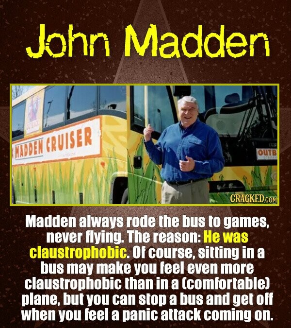 John Madden GRUISER ADDEN OUTB CRACKED COM Madden always rode the bus to games, never flying. The reason: He was claustrophobic. Of course, sitting in