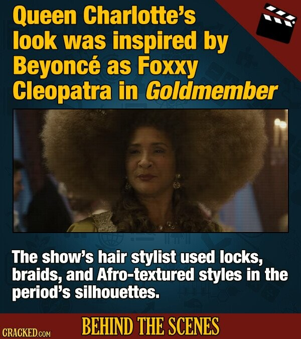 Queen Charlotte's look was inspired by Beyonce as Foxxy Cleopatra in Goldmember The show's hair stylist used locks, braids, and Afro-textured styles in the period's silhouettes. BEHIND THE SCENES CRACKED COM