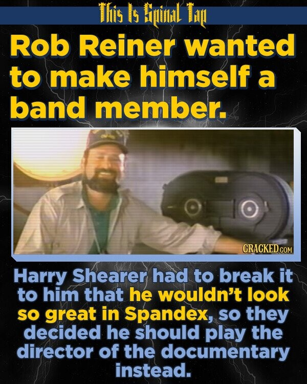 This Is Bipinlidl Tin Rob Reiner wanted to make himself a band member. CRACKEDCO Harry Shearer had to break it to him that he wouldn't look SO great in Spandex, sO they decided he should play the director of the documentary instead.
