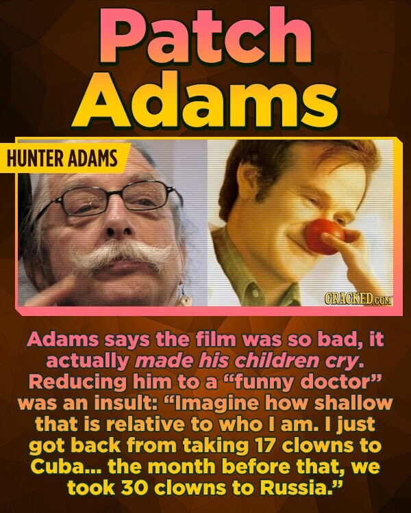 Patch Adams HUNTER ADAMS CRACKED CO Adams says the film was SO bad, it actually made his children cry. Reducing him to a funny doctor was an insult: Imagine how shallow that is relative to who I am. I just got back from taking 17 clowns to Cuba... the month before