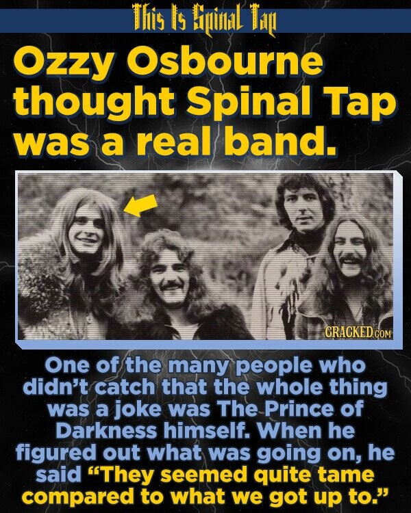 This Is Biinil Ti Ozzy Osbourne thought Spinal Tap was a real band. One of the many people who didn't catch that the whole thing was a joke was The Prince of Darkness himself. When he figured out what was going on, he said They seemed quite tame compared