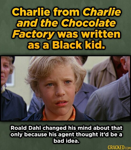 Charlie from Charlie and the Chocolate Factory was written as a Black kid. Roald Dahl changed his mind about that only because his agent thought it'd be a bad idea.