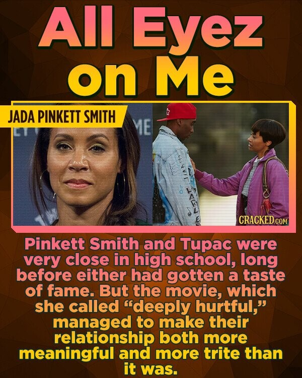 All Eyez on Me JADA PINKETT SMITH ME HI/AN Pinkett Smith and Tupac were very close in high school, long before either had gotten a taste of fame. But the movie, which she called deeply hurtful, managed to make their relationship both more meaningful and more trite than