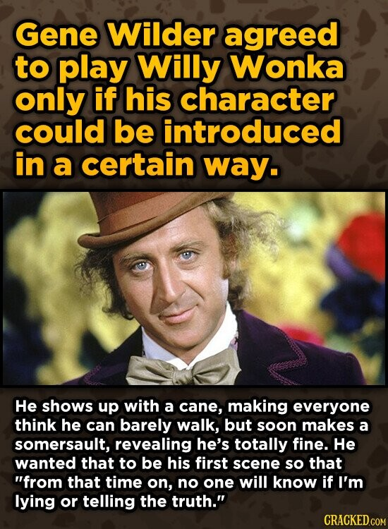 Gene Wilder agreed to play Willy Wonka only if his character could be introduced in a certain way. He shows up with a cane, making everyone think he can barely walk, but soon makes a somersault, revealing he's totally fine. He wanted that to be his first scene so that