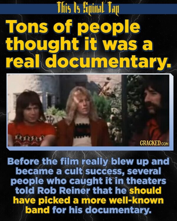 This Is Biinil Ti Tons of people thought it was a real documentary. Before the film really blew up and became a cult success, several people who caught it in theaters told Rob Reiner that he should have picked a more well-known band for his documentary.