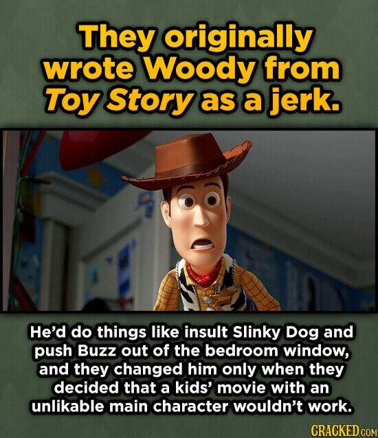 They originally wrote Woody from Toy Story as a jerk. He'd do things like insult Slinky Dog and push Buzz out of the bedroom window, and they changed him only when they decided that a kids' movie with an unlikable main character wouldn't work. CRACKED COM