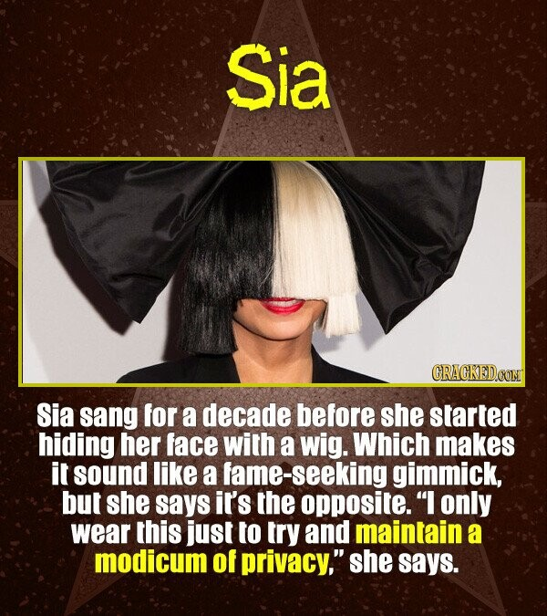 Sia CRACKEDCON Sia sang for a decade before she started hiding her face with a wig. Which makes it sound like a ame-seeking gimmick, but she says it's