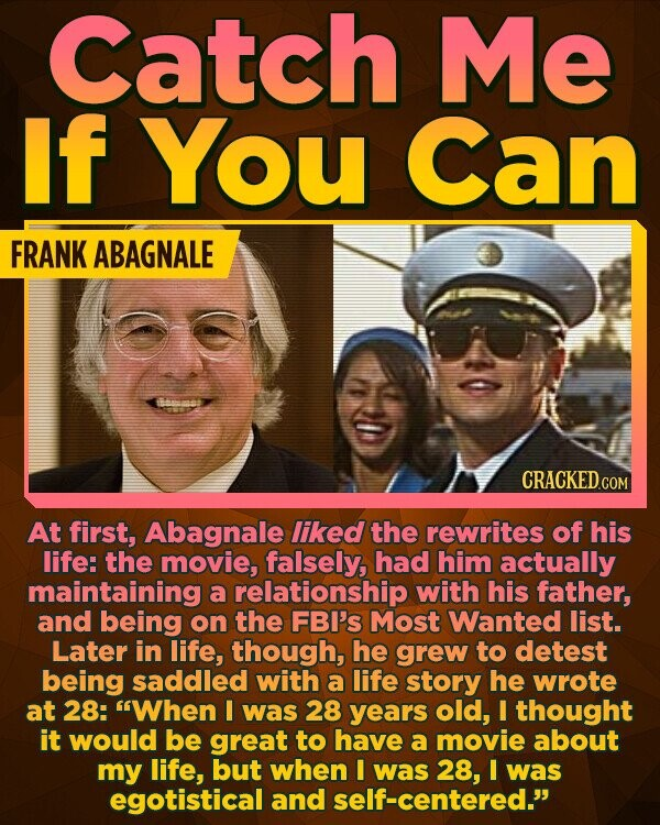 Catch Me If You Can FRANK ABAGNALE CRACKEDcO At first, Abagnale liked the rewrites of his life: the movie, falsely, had him actually maintaining a relationship with his father, and being on the FBI's Most Wanted list. Later in life, though, he grew to detest being saddled with a life