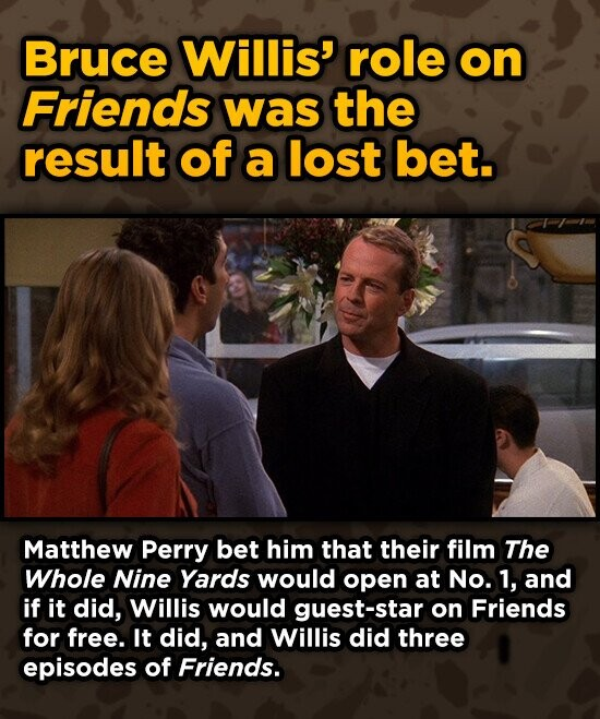 Bruce Willis' role on Friends was the result of a lost bet. Matthew Perry bet him that their film The Whole Nine Yards would open at No. 1, and if it did, Willis would guest-star on Friends for free. It did, and Willis did three episodes of Friends.