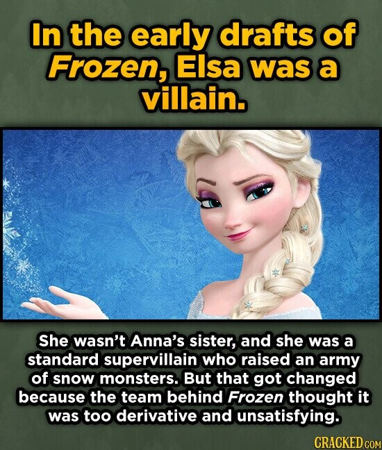 In the early drafts of Frozen, Elsa was a villain. She wasn't Anna's sister, and she was a standard supervillain who raised an army of snow monsters. But that got changed because the team behind Frozen thought it was too derivative and unsatisfying. CRACKED COM