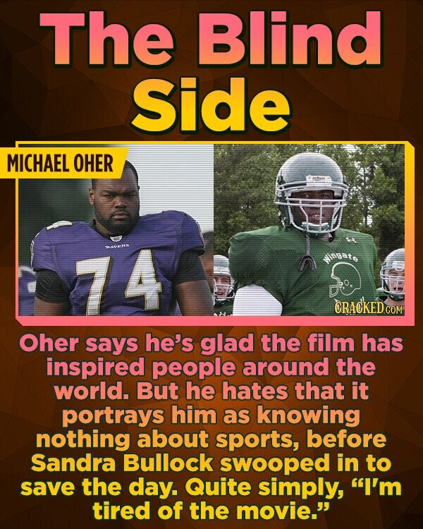The Blind Side MICHAEL OHER 74 AVECRS CRACKEDCO Oher says he's glad the film has inspired people around the world. But he hates that it portrays him as knowing nothing about sports, before Sandra Bullock swooped in to save the day. Quite simply, I'm tired of the movie.