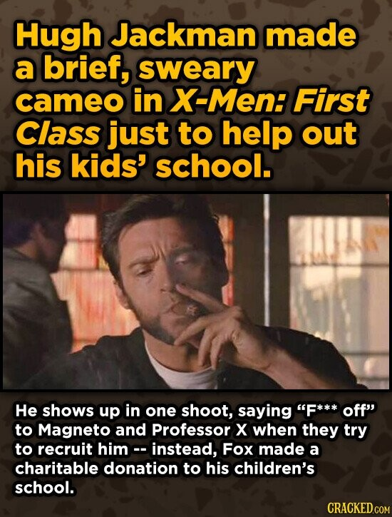 Hugh Jackman made a brief, sweary cameo in X-Men: First Class just to help out his kids' school. He shows up in one shoot, saying F*** off to Magneto and Professor X when they try to recruit himc- instead, Fox made a charitable donation to his children's school. CRACKED.COM