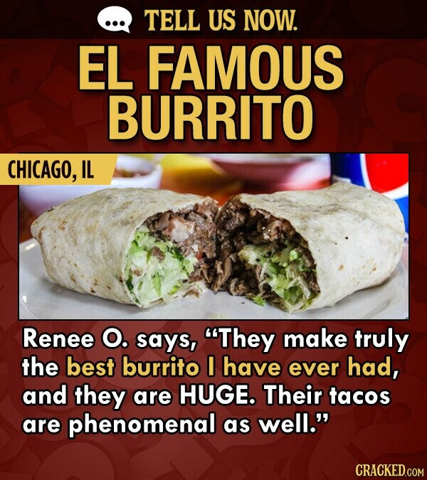 TELL US NOW. EL FAMOUS BURRITO CHICAGO, IL Renee O. says, They make truly the best burrito I have ever had, and they are HUGE. Their tacos are phenomenal as well. CRACKED.COM