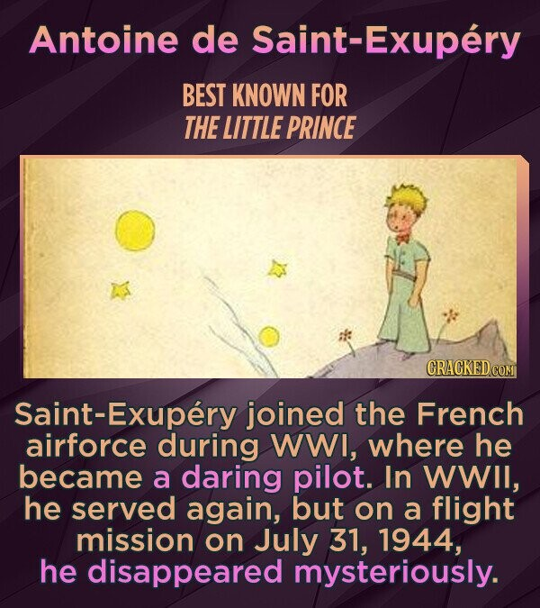 Antoine de Saint-Exupery BEST KNOWN FOR THE LITTLE PRINCE Saint-Exupery joined the French airforce during WWI, where he became a daring pilot. In WWII, he served again, but on a flight mission on July 31, 1944, he disappeared mysteriously.
