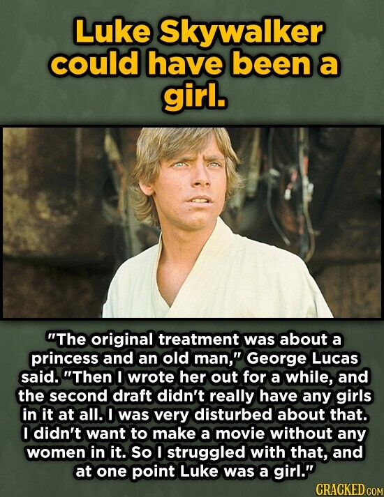 Luke Skywalker could have been a girl. The original treatment was about a princess and an old man, George Lucas said. Then !I wrote her out for a while, and the second draft didn't really have any girls in it at all. I was very disturbed about that. I didn't