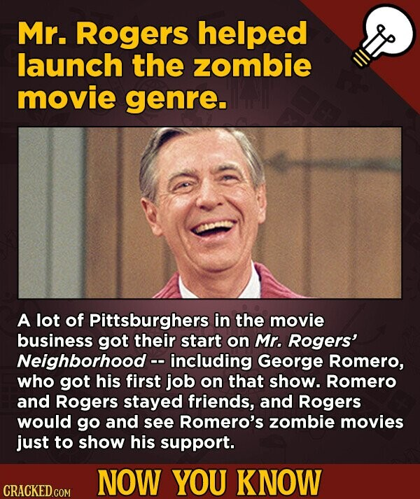 Mr. Rogers helped launch the zombie movie genre. A lot of Pittsburghers in the movie business got their start on Mr. Rogers' Neighborhood -- including