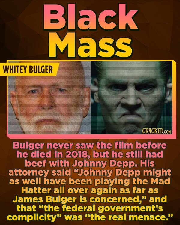 Black Mass WHITEY BULGER Bulger never saw the film before he died in 2018, but he still had beef with Johnny Depp. His attorney said Johnny Depp might as well have been playing the Mad Hatter all over again as far as James Bulger is concerned, and that the