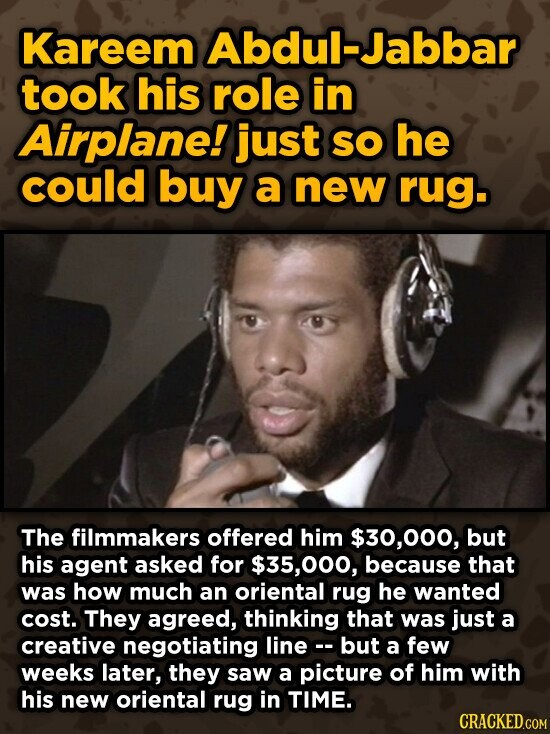 Kareem Abdul-Jabbar took his role in Airplane! just SO he could buy a new rug. The filmmakers offered him $30,000, but his agent asked for $35,000, because that was how much an oriental rug he wanted cost. They agreed, thinking that was just a creative negotiating line- but a few