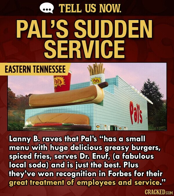 TELL US NOW. PAL'S SUDDEN SERVICE EASTERN TENNESSEE Pal's Pas Lanny B. raves that Pal's has a small menu with huge delicious greasy burgers, spiced fries, serves Dr. Enuf, (a fabulous local soda) and is just the best. Plus they've won recognition in Forbes for their great treatment of employees
