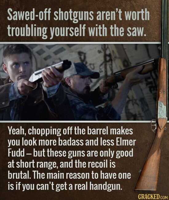 Sawed-off shotguns aren't worth troubling yourself with the saw. Yeah, chopping off the barrel makes you look more badass and less Elmer Fudd - but these guns are only good at short range, and the recoil is brutal. The main reason to have one is if you can't get a real
