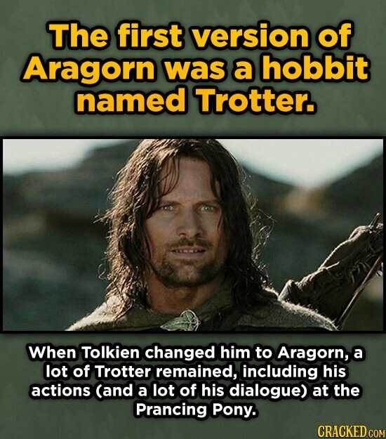 The first version of Aragorn was a hobbit named Trotter. When Tolkien changed him to Aragorn, a lot of Trotter remained, including his actions (and a lot of his dialogue) at the Prancing Pony. CRACKED COM